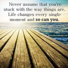 Never assume that you're stuck with the way things are. Life changes every single moment and so can you.