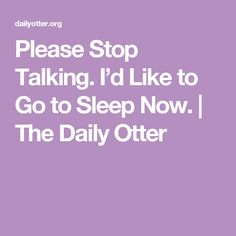 Please Stop Talking. I'd Like to Go to Sleep Now. | The Daily Otter