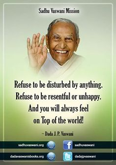 Refuse to be disturbed by anything. Refuse to be resentful or unhappy. And you will always feel on Top of the world! -Dada J.P. Vaswani #dadajpvaswani#quotes