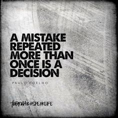 """""""A mistake repeated more than once is a decision."""" -Paulo Coehlo"""