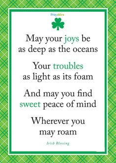 Irish Blessing ~ May your joys be as deep as the oceans. Your troubles as light as its foam. And may you find sweet peace of mind wherever you may roam. Great Quotes, Quotes To Live By, Me Quotes, Inspirational Quotes, Motivational, Irish Toasts, Affirmations, St Patricks Day Cards, St Patricks Day Quotes