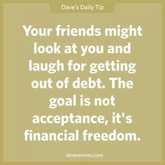 Your friends might look at you and laugh for getting out of debt. The goal is not acceptance, it's financial freedom.