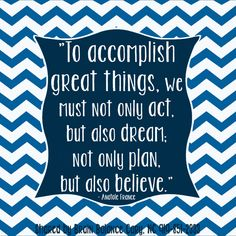 """To accomplish great things, we must not only #act, but also #dream; not only #plan, but also #believe."" - Anatole France"