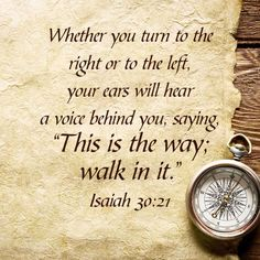 Isaiah 30:21...Your Christian Walk - Let's keep our hearts fixed, and our eyes set on Jesus Christ all the days long. Let's lay aside every weight that may hold us down, or turn us around from living a life that pleases the Lord. Don't turn to the left or the right for other options down the road, listen to the voice of God's Living Word telling you which way to go.