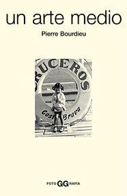 Un Arte medio: ensayo sobre los usos sociales de la fotografía / Pierre Bourdieu. Gili, 2003