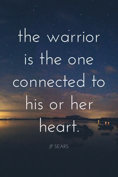 """""""The warrior is the one connected to his or her heart."""" - JP Sears on the School of Greatness podcast"""