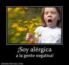 Soy alergica a la gente negativa!