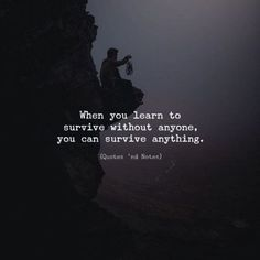 When you learn to survive without anyone, you can survive anything. —via http://ift.tt/2eY7hg4
