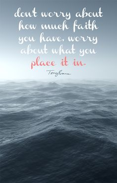 Don't worry about how much faith you have, worry about what you place it in. - Tony Evans