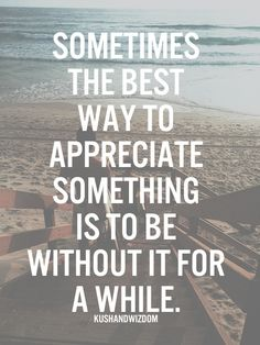 Sometimes the best way to appreciate something is to be without it for awhile.