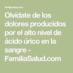 Olvídate de los dolores producidos por el alto nivel de ácido úrico en la sangre - FamiliaSalud.com
