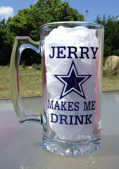 Dallas Cowboys Jerry Makes Me Drink Beer Mug! I so know a lady who could make this for me! I'm so doing it!