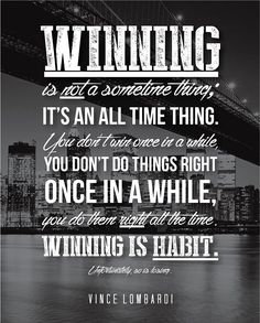 Winning is not a something thing, it's an all time thing. You don't win once in a while, you don't do things right once in a while, you do them right all the time. Winning is habit. – Vince Lombardi thedailyquotes.com