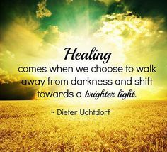 Healing comes when we choose to walk away from darkness and shift towards a brighter light.
