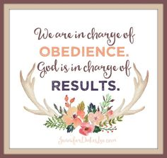 When God asks us to do something, we are in charge of obedience. God is in charge of results