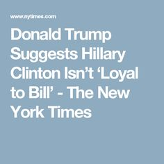 Donald Trump Suggests Hillary Clinton Isn't 'Loyal to Bill' - The New York Times