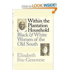 Within the Plantation Household: Black and White Women of the Old South (Gender and American Culture): Elizabeth Fox-Genovese: 9780807842324: Amazon.com: Books  YESSSS!!!