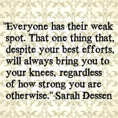 Everyone has their weak spot. That one thing that, despite your best efforts, will always bring you to your knees, regardless of how strong you are otherwise.