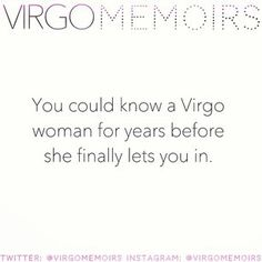 You could know a Virgo woman for years before she finally lets you in. <-- FACT for this Virgo woman!