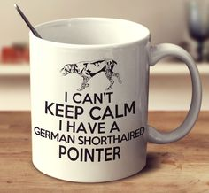 I Can't Keep Calm I Have A German Shorthaired Pointer