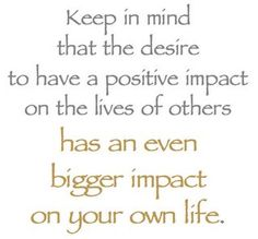 (Be Positive) Keep in mind that the desire to have a positive impact on the lives of others has an even bigger impact on your own life.