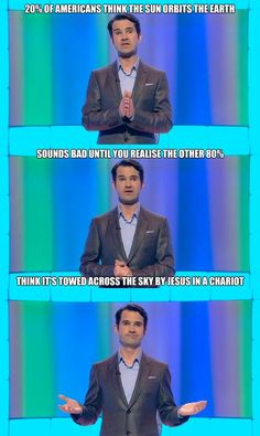 20 percent of Americans think the sun orbits the earth.Jimmy Carr, 8 out of 10 Cats British Humor, British Comedy, 8 Out Of 10 Cats, Jimmy Carr, Atheist Humor, Funny Jokes, Hilarious, Funniest Memes, Funny People