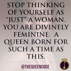 "Stop thinking of yourself as ""just"" a woman.  You are Divinely Feminine.  A Queen born for such a time as this.  (www.TheQueenCode.com)"