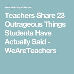 Teachers Share 23 Outrageous Things Students Have Actually Said - WeAreTeachers