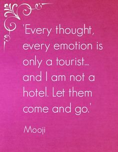 Every thought, every emotion is a tourist, and I am not a hotel. Let them come and go.