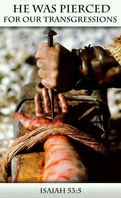 He was pierced for our sins. Isaiah 53:5