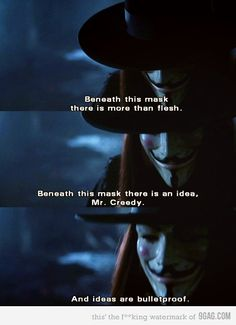 """V for vendetta: """"Beneath this mask is more than flesh, beneath this mask is an idea and ideas are bulletproof """" V For Vendetta Quotes, V For Vendetta Movie, V Pour Vendetta, Best Movie Quotes, Film Quotes, Famous Quotes, Favorite Quotes, Favorite Things, Epic Quotes"""