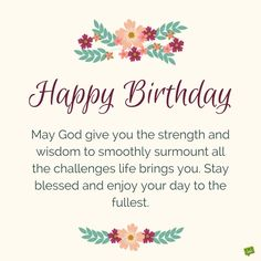 Happy Birthday. May God give you the strength and wisdom to smoothly surmount all the challenges life brings you. Stay blessed and enjoy your day to the fullest.