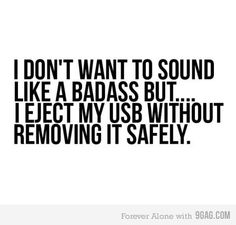 I don't want to sound like a badass but... I eject my USB without removing it safely.
