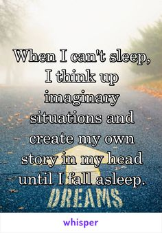 When I can't sleep, I think up imaginary situations and create my own story in my head until I fall asleep.