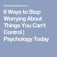 6 Ways to Stop Worrying About Things You Can't Control | Psychology Today