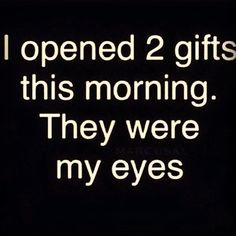 I opened two gifts this morning. They were my eyes. #wisdom #affirmations