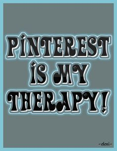 PINTEREST IS MY THERAPY