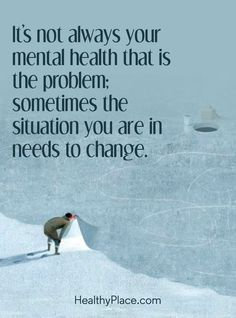 Quote on mental health: It's not always your mental health that is the problem; sometimes the situation you are in needs to change. www.HealthyPlace.com #PTSD-Post-TraumaticStressDisorder