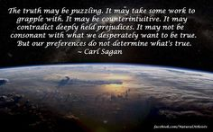 """""""The truth may be puzzling. It may take some work to grapple with. It may be counterintuitive. It may contradict deeply held prejudices. It may not be consonant with what we desperately want to be true. But our preferences do not determine what's true.""""  — Carl SaganCelebrate Carl Sagan Day 2012"""