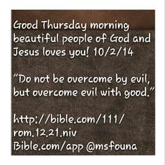 "Good Thursday morning beautiful people of God and Jesus loves you! 10/2/14  ""Do not be overcome by evil, but overcome evil with good.""  http://bible.com/111/rom.12.21.niv Bible.com/app @msfouna"