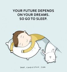 Your future depends on your dreams. So go to sleep.
