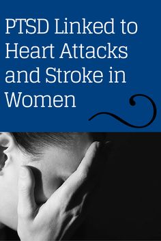 PTSD Linked to Heart Attacks and Stroke in Women: Women with a history of trauma and PTSD symptoms have a 60 percent increased risk of cardiovascular disease.