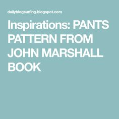 Inspirations: PANTS PATTERN FROM JOHN MARSHALL BOOK