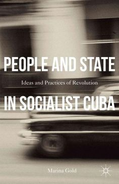 People and State in Socialist Cuba: Ideas and Practices of Revolution