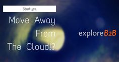Startups Move Away From Cloud - exploreB2B