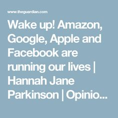 Wake up! Amazon, Google, Apple and Facebook are running our lives | Hannah Jane Parkinson | Opinion | The Guardian
