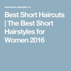 Best Short Haircuts | The Best Short Hairstyles for Women 2016