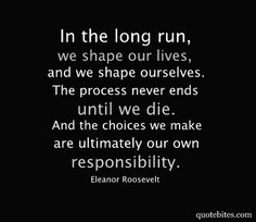 """In the long run, we shape our lives, and we shape ourselves. The process never ends until we die. And the choices we make are ultimately our own responsibility."""