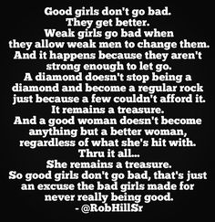 Good girls don't go bad. They get better. Weak girls go bad when they allow weak men to change them. And it happens because they aren't strong enough to let go. A diamond doesn't stop being a diamond and become a regular rock just because a few couldn't afford it. It remains a treasure. And a good woman doesn't become anything but a better woman, regardless of what she's hit with. Thru it  all… She remains a treasure. So good girls don't go bad, that's just an excuse the bad girls made for…