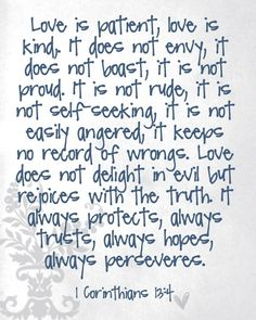 Love is patient  Love is kind  It does not envy  ... fiance has this tattooed and I love the saying
